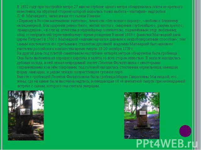 В 1932 году при постройке метро 27 мая на глубине одного метра обнаружилась плита из крепкого известняка, на обратной стороне которой оказалась тонко выбита «эпитафия» надгробия Л. Ф. Магницкого, написанная его сыном Иваном: «Первому в России матема…
