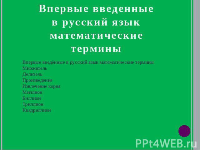 Впервые введённые в русский язык математические термины Множитель Делитель Произведение Извлечение корня Миллион Биллион Триллион Квадриллион