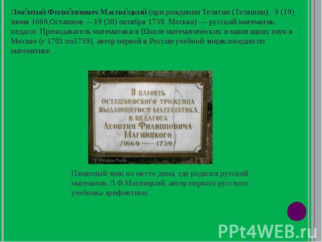 Леонтий Филиппович Магницкий (при рождении Телятин (Теляшин); 9 (19) июня 1669,Осташков 19 (30) октября 1739, Москва) русский математик, педагог. Преподаватель математики в Школе математических и навигацких наук в Москве (с 1701 по1739), автор перво…
