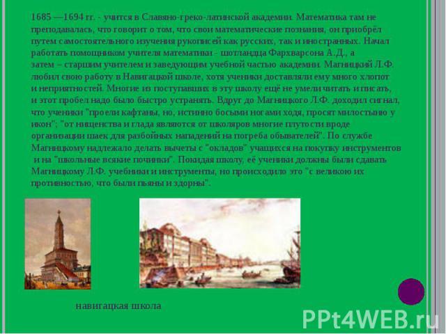 1685 1694 гг. - учится в Славяно-греко-латинской академии. Математика там не преподавалась, что говорит о том, что свои математические познания, он приобрёл путем самостоятельного изучения рукописей как русских, так и иностранных. Начал работать пом…