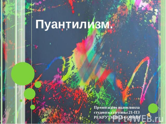 ПУАНТИЛИЗМ. Презнтацию выполнила студентка группы 21- ПЗ РЕКРУТКИНА СОФИЯ