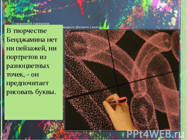 С ОВРЕМЕННЫЙ ПУАНТИЛИЗМ Т ОЧЕЧНОЕ ТВОРЧЕСТВО Б ЕНДЖАМИНА Л ААДИНГА (B ENJAMIN L AADING ) В творчестве Бенджамина нет ни пейзажей, ни портретов из разноцветных точек, - он предпочитает рисовать буквы.