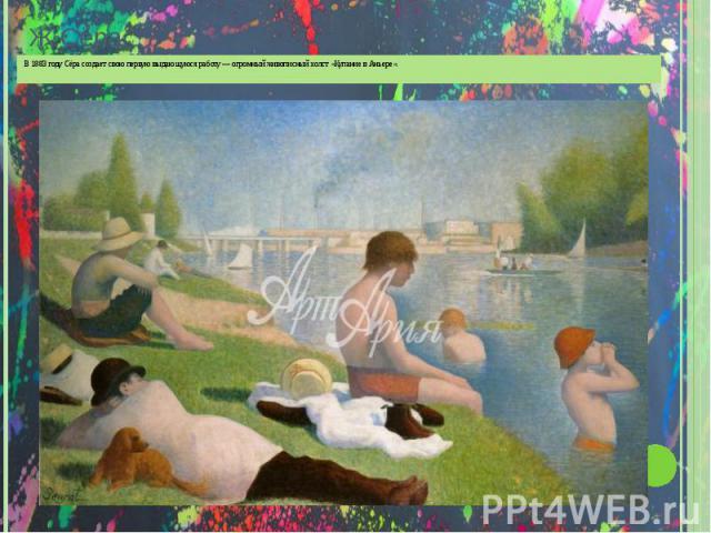Ж. С ЁРА В 1883 году Сёра создает свою первую выдающуюся работу огромный живописный холст « Купание в Аньере ».