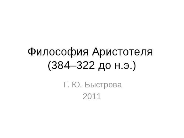Философия Аристотеля (384–322 до н.э.) Т. Ю. Быстрова 2011