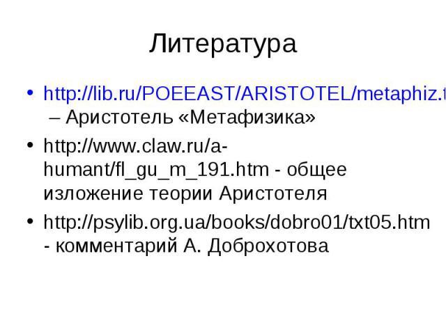 Литература http://lib.ru/POEEAST/ARISTOTEL/metaphiz.txt – Аристотель «Метафизика» http://lib.ru/POEEAST/ARISTOTEL/metaphiz.txt http://www.claw.ru/a-humant/fl_gu_m_191.htm - общее изложение теории Аристотеля http://www.claw.ru/a-humant/fl_gu_m_191.ht…