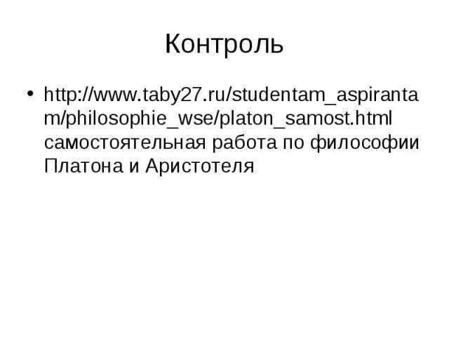 Контроль http://www.taby27.ru/studentam_aspirantam /philosophie_wse/platon_samost.html самостоятельная работа по философии Платона и Аристотеля http://www.taby27.ru/studentam_aspirantam /philosophie_wse/platon_samost.html
