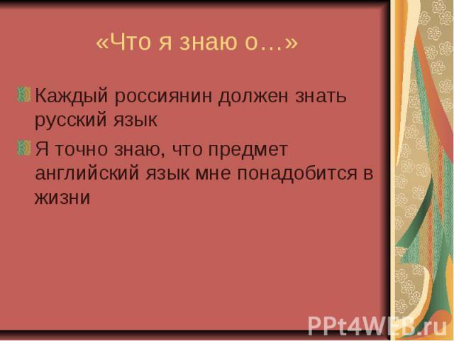 «Что я знаю о…» Каждый россиянин должен знать русский язык Я точно знаю, что предмет английский язык мне понадобится в жизни