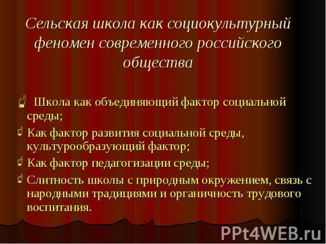 Сельская школа как социокультурный феномен современного российского общества Школа как объединяющий фактор социальной среды; Школа как объединяющий фактор социальной среды; Как фактор развития социальной среды, культурообразующий фактор; Как фактор …