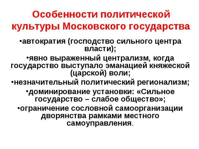 Особенности политической культуры Московского государства автократия (господство сильного центра власти); явно выраженный централизм, когда государство выступало эманацией княжеской (царской) воли; незначительный политический регионализм; доминирова…