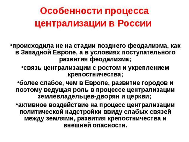 Особенности процесса централизации в России происходила не на стадии позднего феодализма, как в Западной Европе, а в условиях поступательного развития феодализма; связь централизации с ростом и укреплением крепостничества; более слабое, чем в Европе…