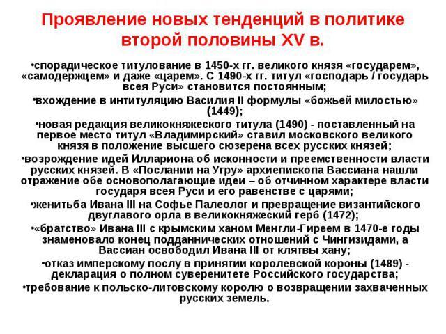 Проявление новых тенденций в политике второй половины XV в. спорадическое титулование в 1450-х гг. великого князя «государем», «самодержцем» и даже «царем». С 1490-х гг. титул «господарь / государь всея Руси» становится постоянным; вхождение в интит…