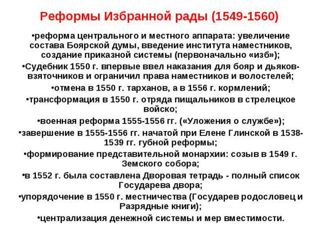 Реформы Избранной рады (1549-1560) реформа центрального и местного аппарата: увеличение состава Боярской думы, введение института наместников, создание приказной системы (первоначально «изб»); Судебник 1550 г. впервые ввел наказания для бояр и дьяко…