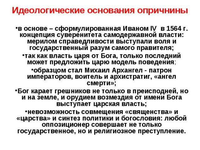 Идеологические основания опричнины в основе – сформулированная Иваном IV в 1564 г. концепция суверенитета самодержавной власти: мерилом справедливости выступали воля и государственный разум самого правителя; так как власть царя от Бога, только после…