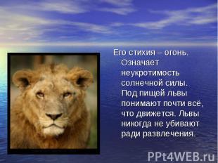 Его стихия – огонь. Означает неукротимость солнечной силы. Под пищей львы понима