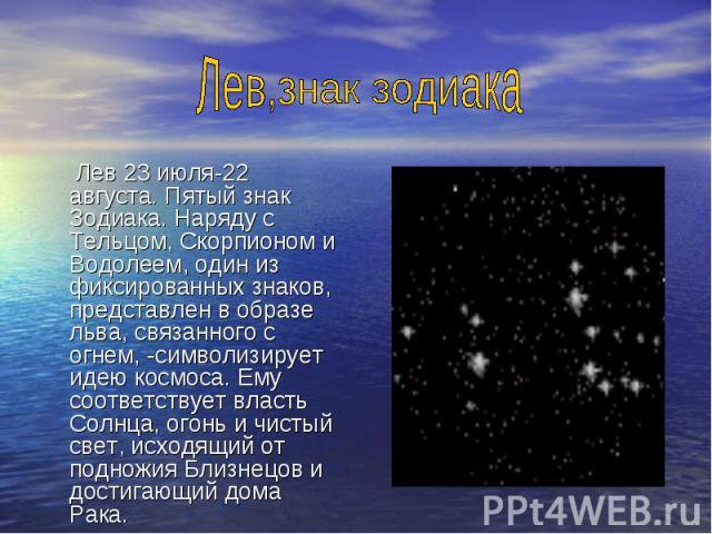 Лев 23 июля-22 августа. Пятый знак Зодиака. Наряду с Тельцом, Скорпионом и Водолеем, один из фиксированных знаков, представлен в образе льва, связанного с огнем, -символизирует идею космоса. Ему соответствует власть Солнца, огонь и чистый свет, исхо…