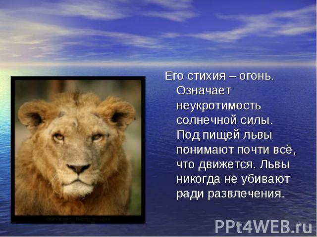 Его стихия – огонь. Означает неукротимость солнечной силы. Под пищей львы понимают почти всё, что движется. Львы никогда не убивают ради развлечения.
