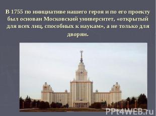 В 1755 по инициативе нашего героя и по его проекту был основан Московский универ