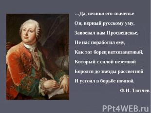 …Да, велико его значенье Он, верный русскому уму, Завоевал нам Просвещенье, Не н