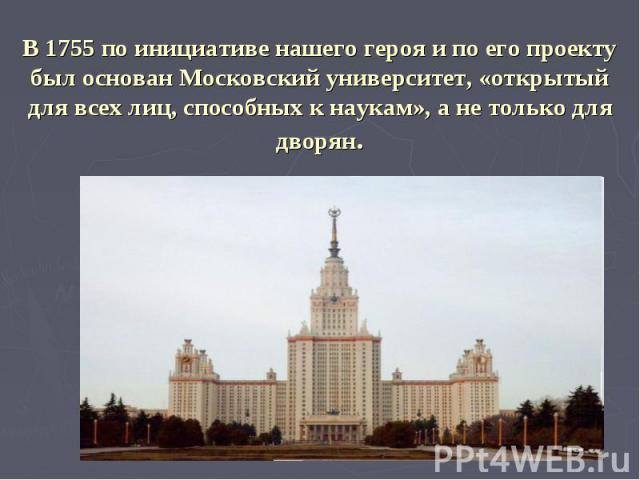 В 1755 по инициативе нашего героя и по его проекту был основан Московский университет, «открытый для всех лиц, способных к наукам», а не только для дворян.