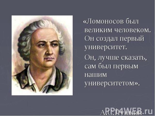 «Ломоносов был великим человеком. Он создал первый университет. «Ломоносов был великим человеком. Он создал первый университет. Он, лучше сказать, сам был первым нашим университетом». Он, лучше сказать, сам был первым нашим университетом». А.С.Пушки…