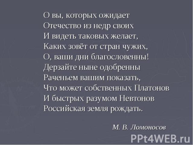 О вы, которых ожидает Отечество из недр своих И видеть таковых желает, Каких зовёт от стран чужих, О, ваши дни благословенны! Дерзайте ныне одобренны Раченьем вашим показать, Что может собственных Платонов И быстрых разумом Невтонов Российская земля…