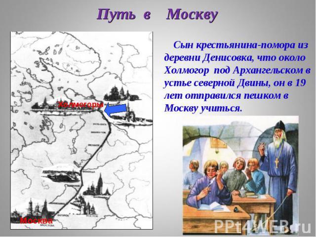 Путь в Москву Путь в Москву Холмогоры Москва Сын крестьянина-помора из деревни Денисовка, что около Холмогор под Архангельском в устье северной Двины, он в 19 лет отправился пешком в Москву учиться.