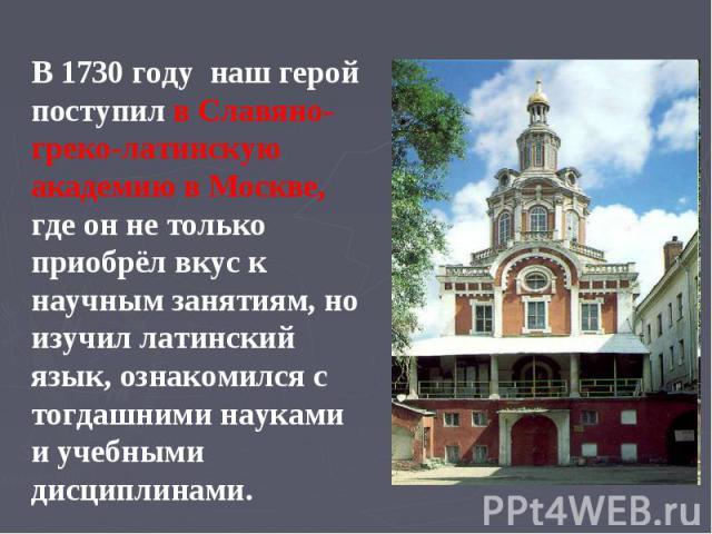 В 1730 году наш герой поступил в Славяно- греко-латинскую академию в Москве, где он не только приобрёл вкус к научным занятиям, но изучил латинский язык, ознакомился с тогдашними науками и учебными дисциплинами.