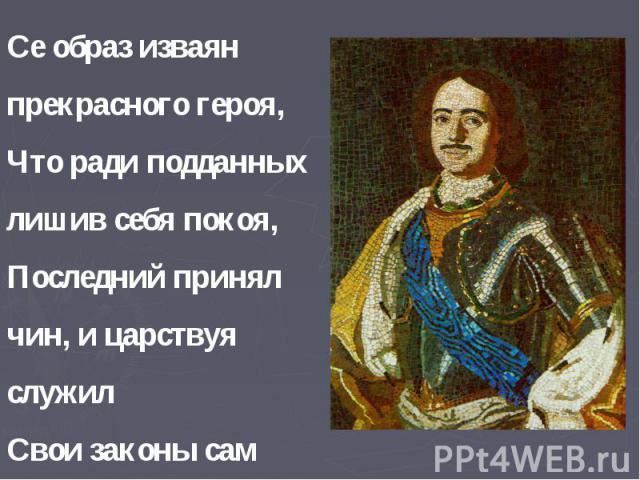 Се образ изваян прекрасного героя, Что ради подданных лишив себя покоя, Последний принял чин, и царствуя служил Свои законы сам примером утвердил!