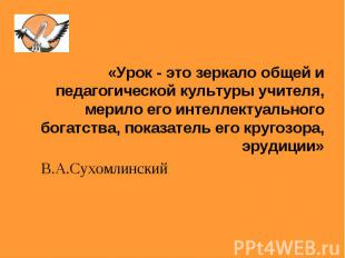«Урок - это зеркало общей и педагогической культуры учителя, мерило его интеллек