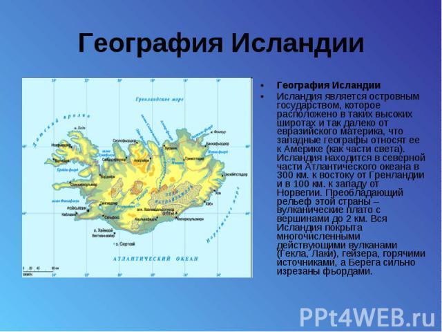 География Исландии География Исландии Исландия является островным государством, которое расположено в таких высоких широтах и так далеко от евразийского материка, что западные географы относят ее к Америке (как части света). Исландия находится в сев…