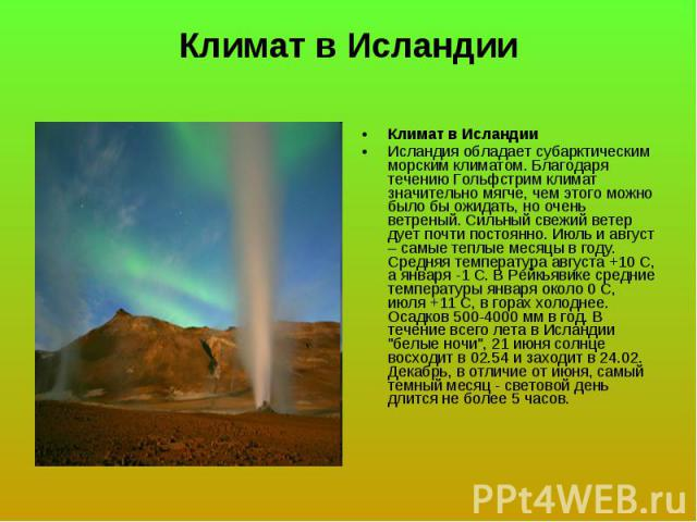 Климат в Исландии Исландия обладает субарктическим морским климатом. Благодаря течению Гольфстрим климат значительно мягче, чем этого можно было бы ожидать, но очень ветреный. Сильный свежий ветер дует почти постоянно. Июль и август – самые теплые м…