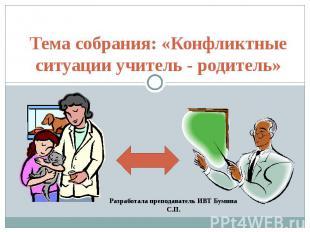 Тема собрания: «Конфликтные ситуации учитель - родитель» Разработала преподавате