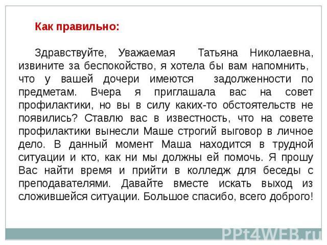 Как правильно: Здравствуйте, Уважаемая Татьяна Николаевна, извините за беспокойство, я хотела бы вам напомнить, что у вашей дочери имеются задолженности по предметам. Вчера я приглашала вас на совет профилактики, но вы в силу каких-то обстоятельств …