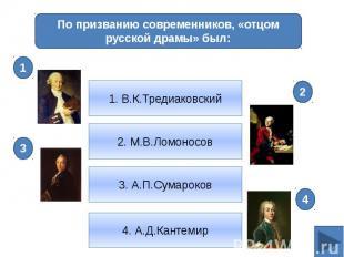 По призванию современников, «отцом русской драмы» был:1. В.К.Тредиаковский2. М.В