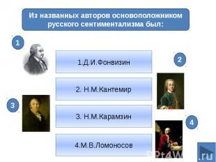 Из названных авторов основоположником русского сентиментализма был:1.Д.И.Фонвизи
