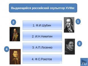 Выдающийся российский скульптор XVIIIв:1. Ф.И.Шубин 2. И.Н.Никитин3. А.П.Лосенко