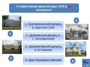 К памятникам архитектуры XVIII в не относится:1. Екатерининский дворец в Царском