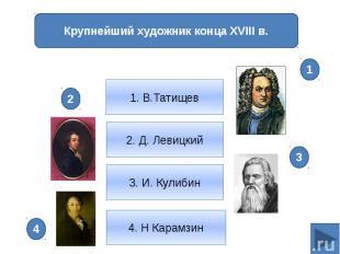 Крупнейший художник конца XVIII в.1. В.Татищев2. Д. Левицкий3. И. Кулибин4. Н Ка