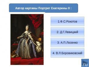 Автор картины Портрет Екатерины II :1.Ф.С.Рокотов2. Д.Г.Левицкий3. А.П.Лосенко4.