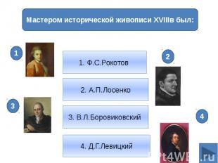 2. А.П.Лосенко1. Ф.С.Рокотов Мастером исторической живописи XVIIIв был: 3. В.Л.Б