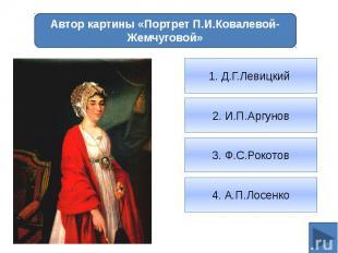 Автор картины «Портрет П.И.Ковалевой-Жемчуговой»1. Д.Г.Левицкий 2. И.П.Аргунов3.