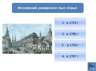 1. в 1724 г2. в 1786 г3. в 1755 г4. в 1767 гМосковский университет был открыт