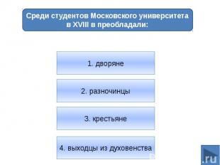 Среди студентов Московского университета в XVIII в преобладали:1. дворяне2. разн