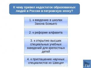К чему привел недостаток образованных людей в России в петровскую эпоху?1. к вве