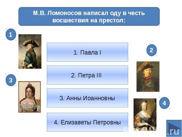 М.В. Ломоносов написал оду в честь восшествия на престол:1. Павла I2. Петра III 3. Анны Иоанновны4. Елизаветы Петровны