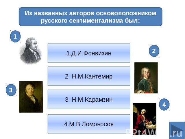 Из названных авторов основоположником русского сентиментализма был:1.Д.И.Фонвизин2. Н.М.Кантемир3. Н.М.Карамзин4.М.В.Ломоносов