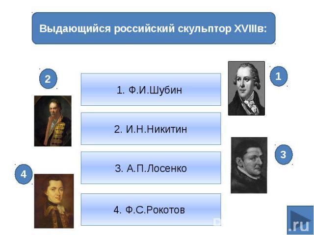 Выдающийся российский скульптор XVIIIв:1. Ф.И.Шубин 2. И.Н.Никитин3. А.П.Лосенко4. Ф.С.Рокотов