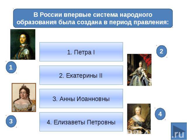 В России впервые система народного образования была создана в период правления:1. Петра I2. Екатерины II3. Анны Иоанновны4. Елизаветы Петровны
