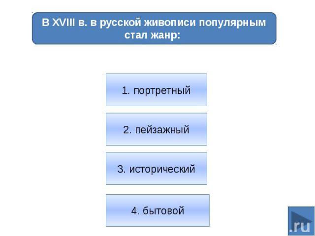В XVIII в. в русской живописи популярным стал жанр: 1. портретный2. пейзажный3. исторический4. бытовой