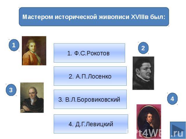 2. А.П.Лосенко1. Ф.С.Рокотов Мастером исторической живописи XVIIIв был: 3. В.Л.Боровиковский 4. Д.Г.Левицкий